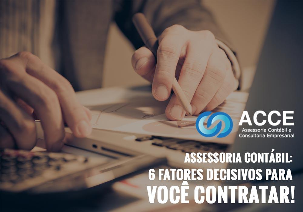 Assessoria Contabil - ACCE - Assessoria Contábil: 6 fatores decisivos para você contratar!