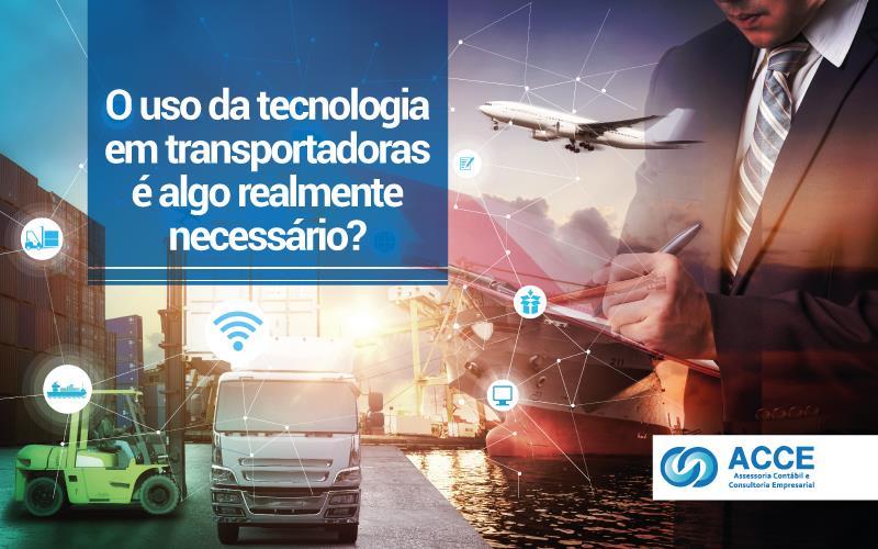 Tecnologia Em Transportadoras - ACCE - O uso da tecnologia em transportadoras é algo realmente necessário?