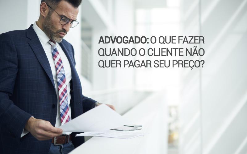 Cliente Não Quer Pagar Seu Preço - ACCE - Advogado: o que fazer quando o cliente não quer pagar seu preço?