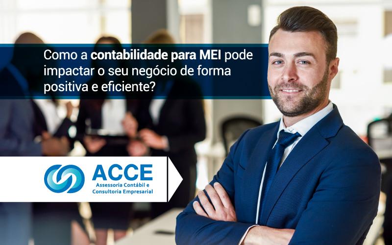 Contabilidade Para Mei - ACCE - Como a contabilidade para MEI pode impactar o seu negócio de forma positiva e eficiente?