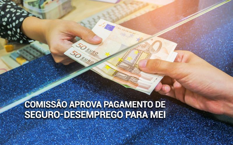 Seguro Desemprego Para Mei - ACCE - Comissão aprova pagamento de seguro-desemprego para MEI