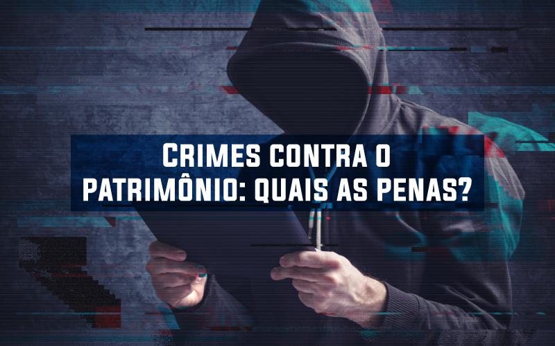 Crimes Contra O Patrimônio - ACCE - Crimes contra o patrimônio: quais as penas?