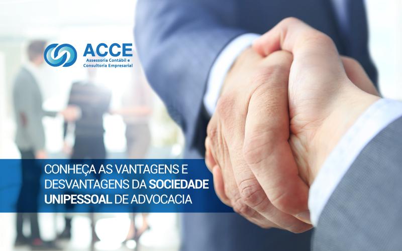 Sociedade Unipessoal De Advocacia - ACCE - CONHEÇA AS VANTAGENS E DESVANTAGENS DA SOCIEDADE UNIPESSOAL DE ADVOCACIA