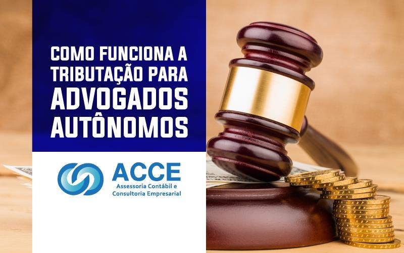 TributaÇÃo Para Advogados AutÔnomos - ACCE - COMO FUNCIONA A TRIBUTAÇÃO PARA ADVOGADOS AUTÔNOMOS