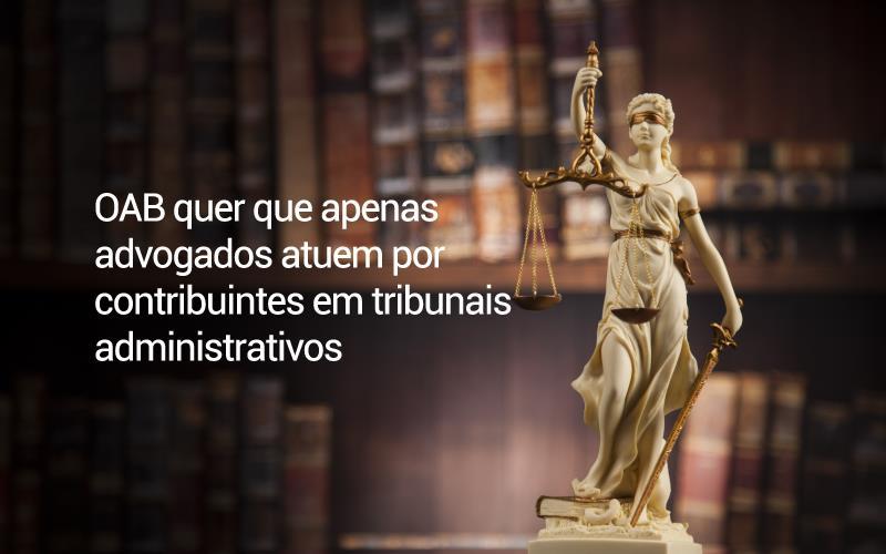 OAB Quer Que Apenas Advogados Atuem Por Contribuintes Em Tribunais Administrativos