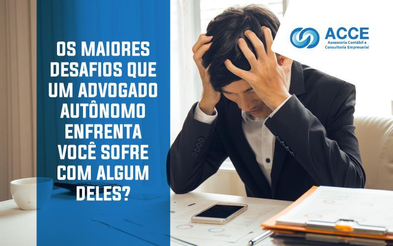 Desafios Que Um Advogado Autônomo - ACCE - Os maiores desafios que um advogado autônomo enfrenta – você sofre com algum deles?