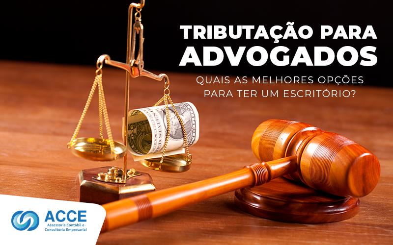 Tributação Para Advogados - ACCE - Tributação para Advogados – Quais as melhores opções para ter um escritório?